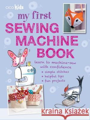 My First Sewing Machine Book: 35 Fun and Easy Projects for Children Aged 7 Years + Emma Hardy 9781782491019 CICO BOOKS