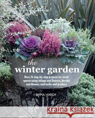 The Winter Garden: Over 35 Step-By-Step Projects for Small Spaces Using Foliage and Flowers, Berries and Blooms, and Herbs and Produce Emma Hardy 9781782492382 CICO BOOKS