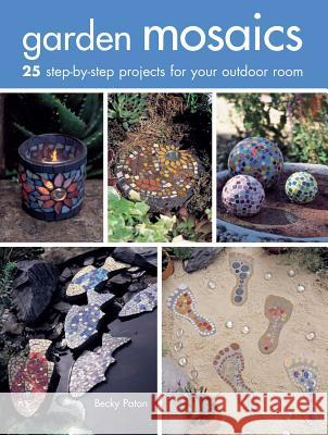Garden Mosaics: 25 Step-By-Step Projects for Your Outdoor Room Becky Paton 9781782493303