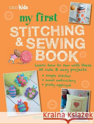 My First Stitching and Sewing Book: Learn How to Sew with These 35 Cute & Easy Projects: Simple Stitches, Sweet Embroidery, Pretty Applique Emma Hardy 9781782493341 CICO BOOKS