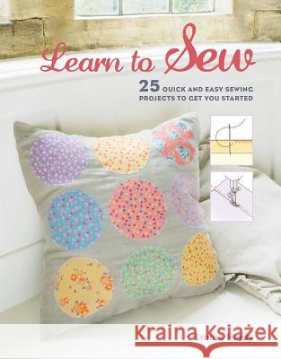 Learn to Sew: 25 Quick and Easy Sewing Projects to Get You Started Emma Hardy 9781782493976 CICO BOOKS