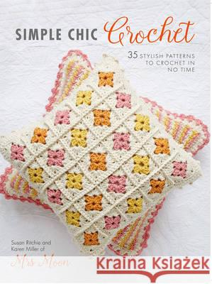 Simple Chic Crochet 35 Stylish Patterns to Crochet in No Time Ritchie, Susan|||Miller, Karen 9781782494256