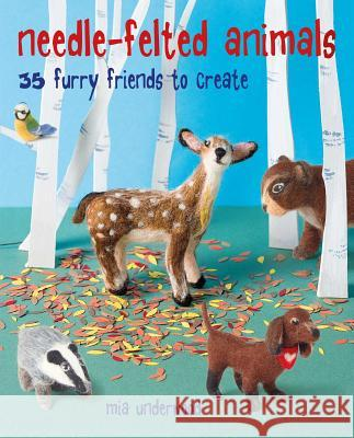 Needle-Felted Animals: 35 Furry Friends to Create Mia Underwood 9781782497462