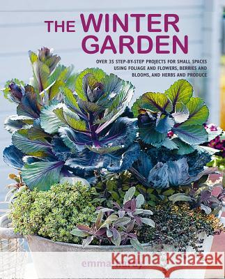 The Winter Garden: Over 35 Step-By-Step Projects for Small Spaces Using Foliage and Flowers, Berries and Blooms, and Herbs and Produce Emma Hardy 9781782497875