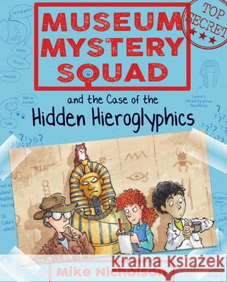 Museum Mystery Squad and the Case of the Hidden Hieroglyphics Mike Nicholson Mike Phillips 9781782503620