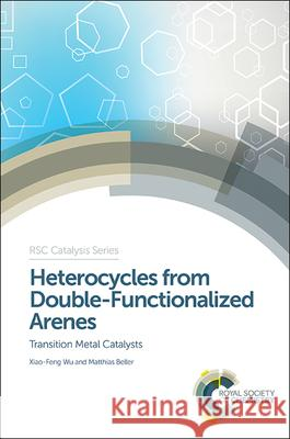 Heterocycles from Double-Functionalized Arenes: Transition Metal Catalyzed Coupling Reactions Xiao-Feng Wu Matthias Beller Chris Hardacre 9781782621362