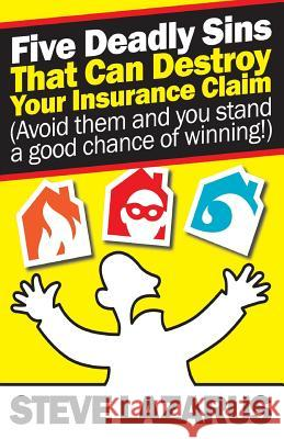 Five Deadly Sins That Can Destroy Your Insurance Claim: (Avoid Them and You Stand a Good Chance of Winning) MR Steve Lazarus 9781782806608