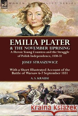 Emilia Plater & the November Uprising: A Heroic Young Countess and the Struggle of Polish Independence, 1830-31, with a Short Illustrated Account of t Josef Straszewicz A. S. Krause 9781782826408 Leonaur Ltd