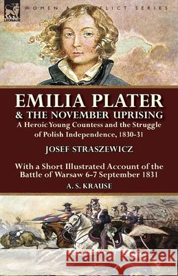 Emilia Plater & the November Uprising: A Heroic Young Countess and the Struggle of Polish Independence, 1830-31, with a Short Illustrated Account of t Josef Straszewicz A. S. Krause 9781782826415 Leonaur Ltd
