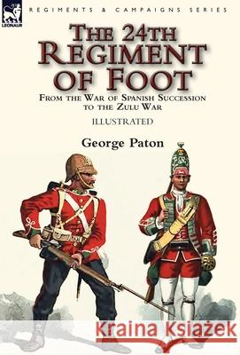 The 24th Regiment of Foot: From the War of Spanish Succession to the Zulu War George Paton 9781782826781