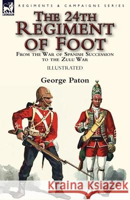 The 24th Regiment of Foot: From the War of Spanish Succession to the Zulu War George Paton 9781782826798