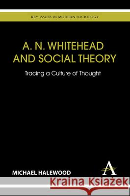 A. N. Whitehead and Social Theory : Tracing a Culture of Thought Michael Halewood 9781783080694