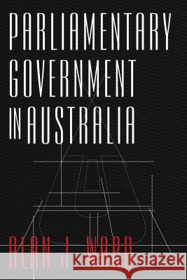 Parliamentary Government in Australia Alan J. Ward 9781783081219