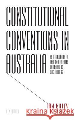 Constitutional Conventions in Australia: An Introduction to the Unwritten Rules of Australia's Constitutions Ian Killey 9781783081226