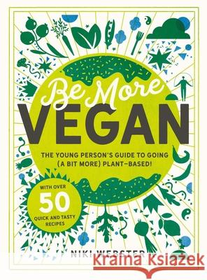 Be More Vegan: The Young Person's Guide to Going (a Bit More) Plant-Based! Niki Webster 9781783126613