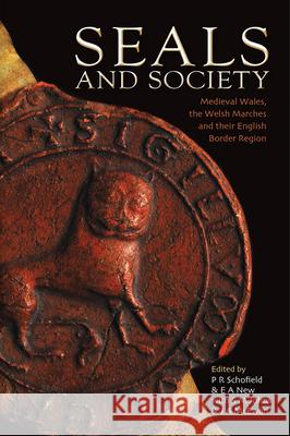 Seals and Society : Medieval Wales, the Welsh Marches and their English Border Region P. R. Schofield E. A. News S. M. Johns 9781783168750