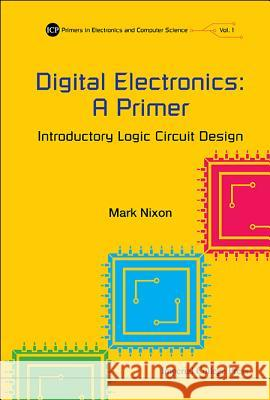 Digital Electronics: A Primer: Introductory Logic Circuit Design Mark Nixon 9781783264896