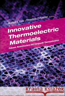 Innovative Thermoelectric Materials: Polymer, Nanostructure and Composite Thermoelectrics Howard E. Katz Theodore O. Poehler 9781783266050