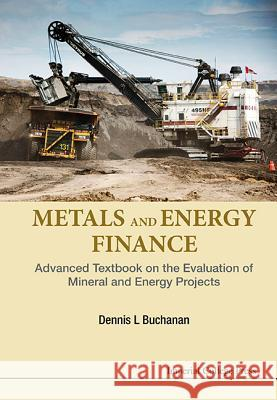 Metals and Energy Finance: Advanced Textbook on the Evaluation of Mineral and Energy Projects Dennis L. Buchanan 9781783268504