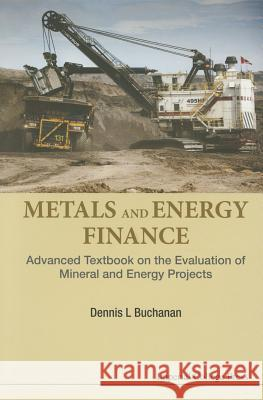 Metals and Energy Finance: Advanced Textbook on the Evaluation of Mineral and Energy Projects Dennis L. Buchanan 9781783268511