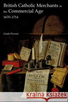 British Catholic Merchants in the Commercial Age: 1670-1714 Giada Pizzoni 9781783274383