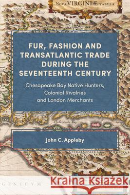 Fur, Fashion and Transatlantic Trade during the - Chesapeake Bay Native Hunters, Colonial Rivalries and London Merchants John C. Appleby 9781783275793