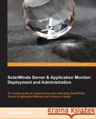 Solarwinds Server & Application Monitor: Deployment and Administration Justin Brant 9781783282456