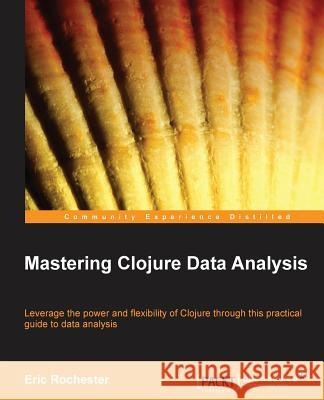 Mastering Clojure Data Analysis Eric Rochester 9781783284139