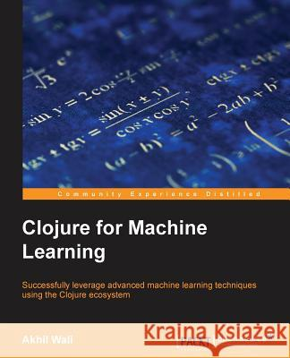 Clojure for Machine Learning Akhil Wali 9781783284351