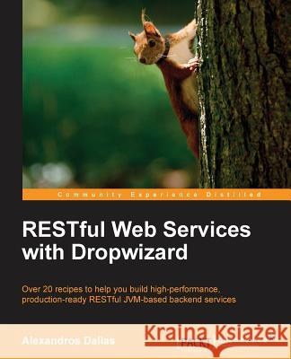 Restful Web Services with Dropwizard Alexandros Dallas 9781783289530