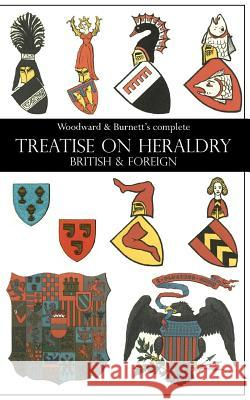 Woodward & Burnett's Complete Treatise on Heraldry British & Foreign John Woodward George Burnett 9781783312801