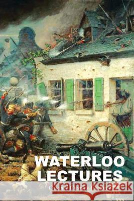 Waterloo Lectures: A Study of the Campaign of 1815 Charles Chesney 9781783312955