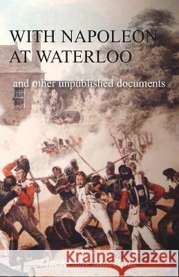 With Napoleon at Waterloo: And Other Unpublished Documents on the Peninsula & Waterloo Campaigns. Also Papers on Waterloo by the Late Edward Bruc MacKenzie MacBride 9781783312979