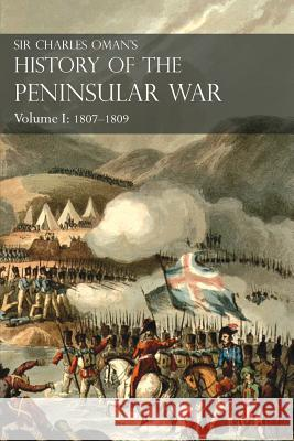 Sir Charles Oman's History of the Peninsular War, Volume I: 1807-1809 from the Treaty of Fontainebleau to the Battle of Corunna Sir Charles William Oman 9781783313044