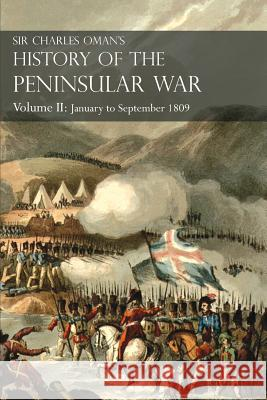 Sir Charles Oman's History of the Peninsular War, Volume II: January to September 1809 from the Battle of Corunna to the End of the Talavera Campaign Sir Charles William Oman 9781783313051