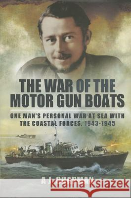 War of the Motor Gun Boats: One Man's Personal War at Sea with the Coastal Forces, 1943-1945 A J Chapman 9781783462247 0