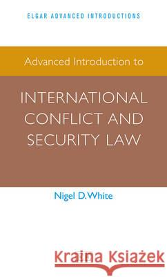 Advanced Introduction to International Conflict and Security Law Nigel D. White   9781783473526