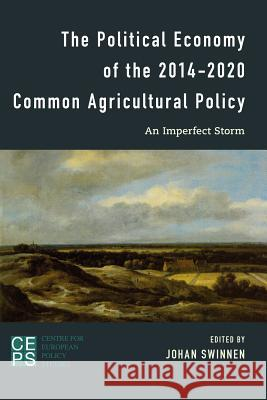 Political Economy of the 2014-2020 Common Agricultural Policy: An Imperfect Storm Johan F. M. Swinnen 9781783484843