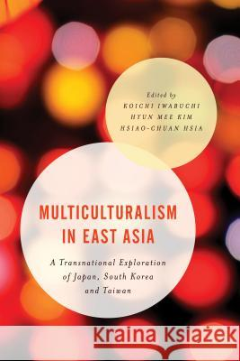 Multiculturalism in East Asia: A Transnational Exploration of Japan, South Korea and Taiwan Koichi Iwabuchi Hyun Mee Kim Hsiao-Chuan Hsia 9781783484980