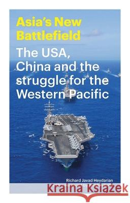 Asia's New Battlefield: Us, China and the Struggle for the Western Pacific Richard Javad Heydarian Walden Bello 9781783603121