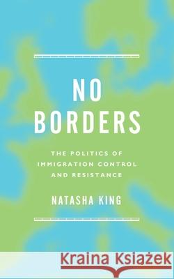 No Borders: The Politics of Immigration Control and Resistance Natasha King 9781783604678