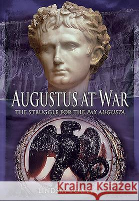 Augustus at War: The Struggle for the Pax Augusta Lindsay Powell 9781783831845