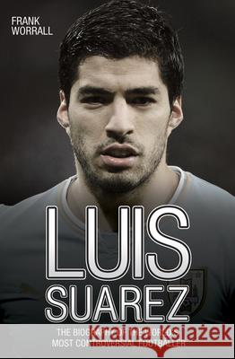 Luis Suarez: The Biography of the World's Most Controversial Footballer Frank Worrall 9781784180195