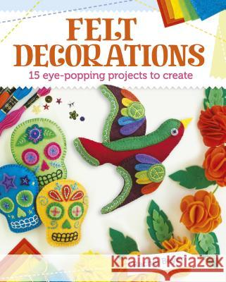 Felt Decorations: 15 Eye-Popping Projects to Create Rachel Beyer 9781784289096