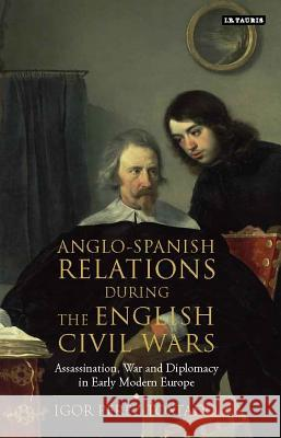 Anglo-Spanish Relations During the English Civil Wars: Assassination, War and Diplomacy in Early Modern Europe Igor Pere 9781784531041
