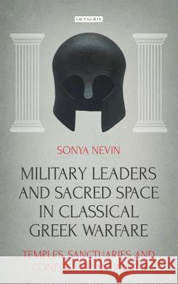 Military Leaders and Sacred Space in Classical Greek Warfare: Temples, Sanctuaries and Conflict in Antiquity Sonya Nevin 9781784532857
