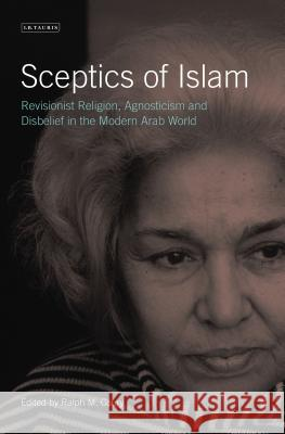 Sceptics of Islam: Revisionist Religion, Agnosticism and Disbelief in the Modern Arab World Ralph M 9781784533373