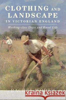 Clothing and Landscape in Victorian England: Working-Class Dress and Rural Life Rachel Worth 9781784533960