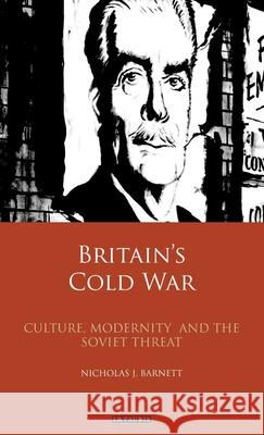 Britain's Cold War: Culture, Modernity and the Soviet Threat Nicholas Barnett 9781784538057