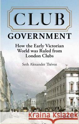 Club Government: How the Early Victorian World Was Ruled from London Clubs Seth Alexander Thevoz 9781784538187
